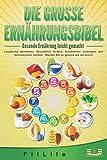 DIE GROSSE ERNÄHRUNGSBIBEL - Gesunde Ernährung leicht gemacht: Langfristig abnehmen, Gesundheit fördern, Krankheiten vorbeugen und Immunsystem stärken - Werden Sie so gesund wie nie zuvor!