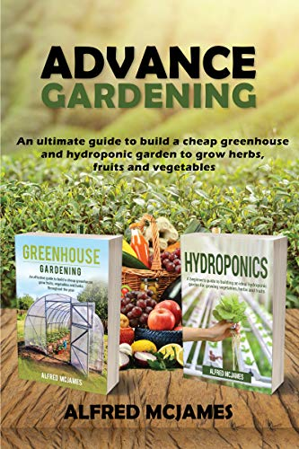 Advance Gardening: An Ultimate Guide to Build a Cheap Greenhouse and Hydroponic Garden to Grow Herbs, Fruits and Vegetables