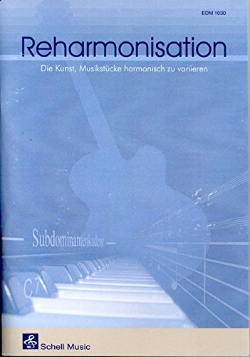 Reharmonisation. Die Kunst, Musik harmonisch zu variieren: Die Kunst, Musikstücke harmonisch zu variieren (Harmonielehre - Musiklehre)