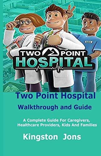 Two Point Hospital Walkthrough and Guide: A Complete Guide For Caregivers, Healthcare Providers, Kids And Families