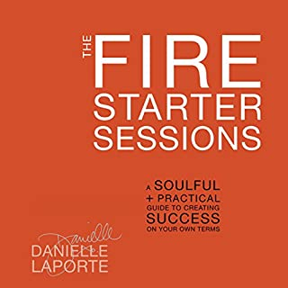 The Fire Starter Sessions     A Soulful + Practical Guide to Creating Success on Your Own Terms              Written by:                                                                                                                                 Danielle LaPorte                               Narrated by:                                                                                                                                 Danielle LaPorte                      Length: 7 hrs and 23 mins     9 ratings     Overall 4.7