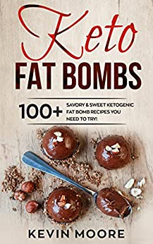 Keto Fat Bombs: 100+ Savory & Sweet Ketogenic Fat Bomb Recipes You Need To Try! by [Kevin Moore]