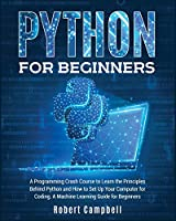 Python for Beginners: A Programming Crash Course To Learn The Principles Behind Python and How To Set Up Your Computer For Coding. A Machine Learning Guide For Beginners