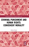 Criminal Punishment and Human Rights: Convenient Morality (Routledge Research in Human Rights Law)