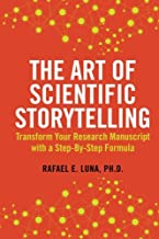 The Art of Scientific Storytelling: Transform Your Research Manuscript using a Step-by-Step Formula (Volume 1)