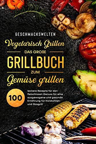 Vegetarisch Grillen - das große Grillbuch zum Gemüse grillen!: 100 leckere Rezepte für den fleischlosen Genuss für eine ausgewogene und gesunde Ernährung für Holzkohlen- und Gasgrill