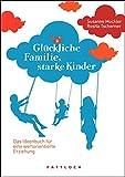 Glückliche Familie, starke Kinder: Das Ideenbuch für eine wertorientierte Erziehung
