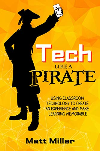 Tech Like a PIRATE: Using Classroom Technology to Create an Experience and Make Learning Memorable (English Edition)