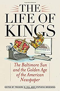The Life of Kings: The Baltimore Sun and the Golden Age of the American Newspaper