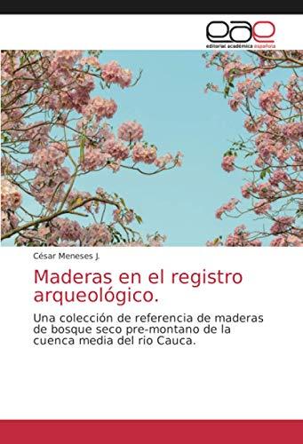 Maderas en el registro arqueológico.: Una colección de referencia de maderas de bosque seco pre-montano de la cuenca media del rio Cauca.