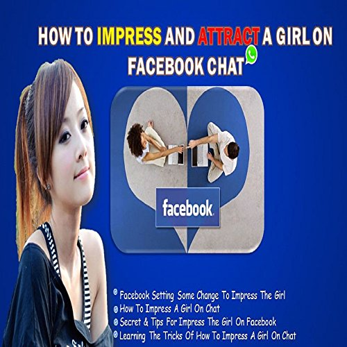 HOW TO IMPRESS AND ATTRACT A GIRL ON FACEBOOK CHAT: Secret & Tips For Impress The Girl On Facebook:: Learning The Tricks Of How To Impress A Girl On Chat (English Edition)