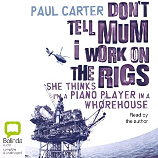 Don't Tell Mum I Work on the Rigs                   By:                                                                                                                                 Paul Carter                               Narrated by:                                                                                                                                 uncredited                      Length: 4 hrs and 11 mins     81 ratings     Overall 4.5