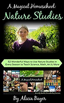 A Magical Homeschool:  Nature Studies: 52 Wonderful Ways to Use Nature Studies in Every Season to Teach Science, Math, Art and More by [Alicia Bayer]