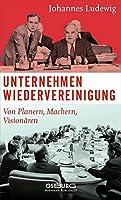 Unternehmen Wiedervereinigung: Von Planern, Machern, Visionaeren