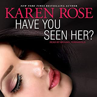 Have You Seen Her?                   Written by:                                                                                                                                 Karen Rose                               Narrated by:                                                                                                                                 Michael Ferraiuolo                      Length: 16 hrs and 46 mins     1 rating     Overall 4.0