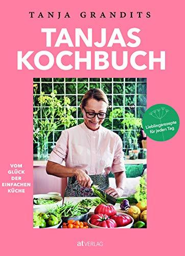 Tanjas Kochbuch. Vom Glück der einfachen Küche. Lieblingsrezepte für jeden Tag.Die besten Alltagsrezepte der Sterneköchin
