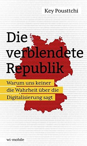Die verblendete Republik: Warum uns keiner die Wahrheit über die Digitalisierung sagt
