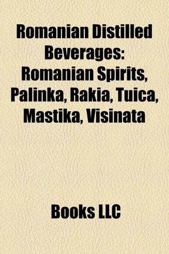 Romanian Distilled Beverages: Romanian Spirits, Palinka, Rakia, ?Uic?, Mastika, Vi?inat?