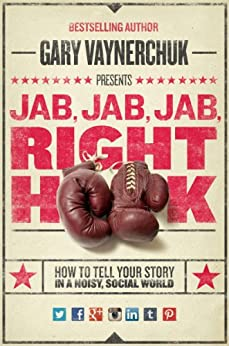 Jab, Jab, Jab, Right Hook: How to Tell Your Story in a Noisy Social World by [Gary Vaynerchuk]