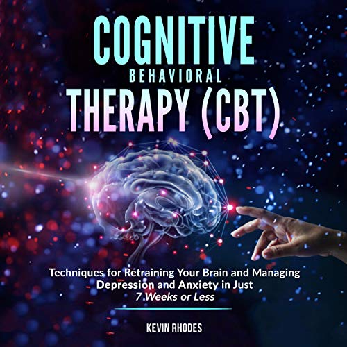 Cognitive Behavioral Therapy (CBT): Techniques for Retraining Your Brain and Managing Depression and Anxiety in Just 7 Weeks or Less cover art
