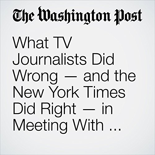 What TV Journalists Did Wrong — and the New York Times Did Right — in Meeting With Trump cover art