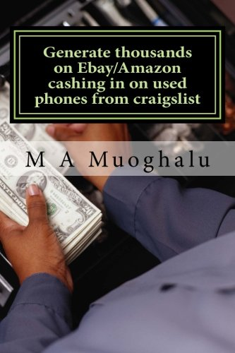 Generate thousands on Ebay/Amazon cashing in on used phones from craigslist: How you can make thousands of dollars every month Selling used phones on ebay/amazon, making huge profits. (Volume 1)
