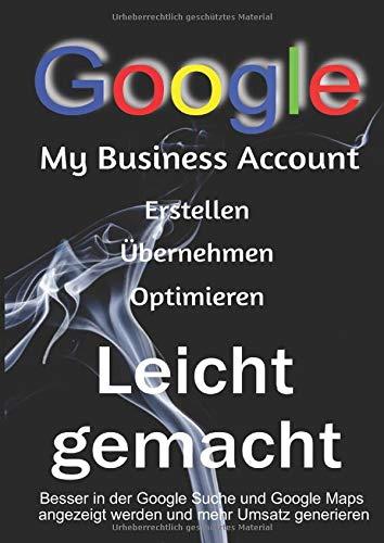 My Business Google Account erstellen, übernehmen oder Optimieren Leicht gemacht!: Besser in der Google Suche und Google Maps angezeigt werden und mehr Umsatz generieren