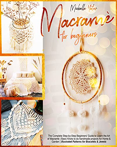 Macramè For Beginners: The Complete Step-by-Step Beginners' Guide to Learn the Art of Macramè | Basic Knots to do handmade projects for Home & Garden | Illustrated Patterns for Bracelets & Jewelry