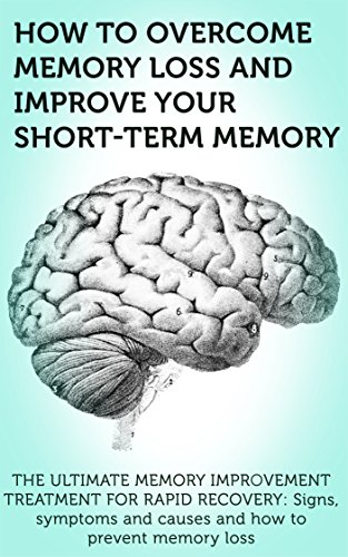 Memory Loss: Improve your Short-term Memory - Memory Improvement Treatment for Rapid Recovery: Signs, Symptoms and Causes and How to prevent Memory Loss ... Treatment - Memory Loss therapy Book 1)