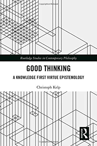 Good Thinking: A Knowledge First Virtue Epistemology (Routledge Studies in Contemporary Philosophy)