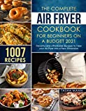 The Complete Air Fryer Cookbook for Beginners on a Budget 2021: 1007 Flavorful and Affordable Recipes to Take your Air Fryer into a New Dimension