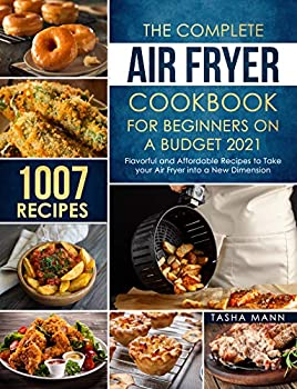 The Complete Air Fryer Cookbook for Beginners on a Budget 2021  1007 Flavorful and Affordable Recipes to Take your Air Fryer into a New Dimension