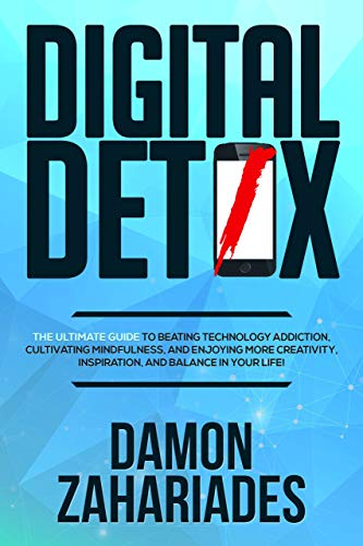 Digital Detox: The Ultimate Guide To Beating Technology Addiction, Cultivating Mindfulness, and Enjoying More Creativity, Inspiration, And Balance In Your Life! by [Damon Zahariades]
