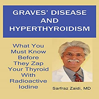 Graves' Disease and Hyperthyroidism     What You Must Know Before They Zap Your Thyroid with Radioactive Iodine              By:                                                                                                                                 Sarfraz Zaidi MD                               Narrated by:                                                                                                                                 Kathleen Godwin                      Length: 6 hrs and 47 mins     5 ratings     Overall 4.6