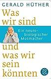 Was wir sind und was wir sein könnten: Ein neurobiologischer Mutmacher von Gerald Hüther