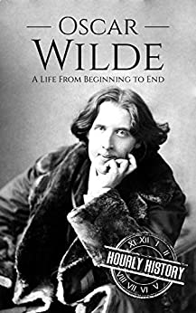 Oscar Wilde: A Life From Beginning to End (Irish History Book 3) by [Hourly History]
