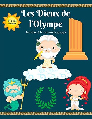 Les dieux de l'Olympe - Initiation à la mythologie grecque: De 7 ans à 11 ans : Livre pour enfant idéal pour débuter en mythologie, Dieux, créatures mythologiques, quiz.