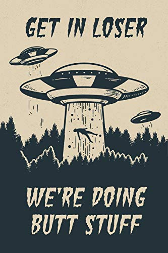 Get In Loser We're Doing Butt Stuff: Funny Adult Humor Journal To Write In For Men / 100 Lined Pages / 6x9 Daily Diary / Offensive Aliens Notebook / ... Book With Abducting UFO ( Sci Fi Gag Gift )