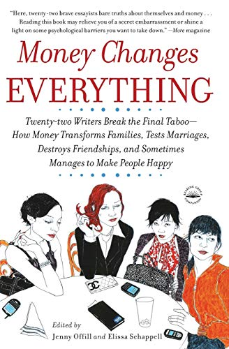 Money Changes Everything: Twenty-two Writers Break the Final Taboo - How Money Transforms Families, Tests Marriages, Des