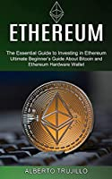Ethereum: Ultimate Beginner's Guide About Bitcoin and Ethereum Hardware Wallet (The Essential Guide to Investing in Ethereum)