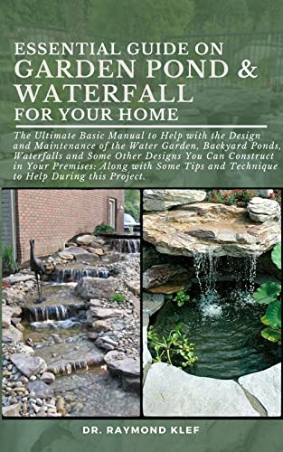 ESSENTIAL GUIDE ON GARDEN POND & WATERFALL FOR YOUR HOME: The Ultimate Basic Manual to Help with the Design and Maintenance of the Water Garden, Backyard ... Some Other Designs You C (English Edition)