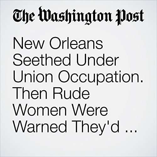 New Orleans Seethed Under Union Occupation. Then Rude Women Were Warned They'd Be Treated as Whores. copertina