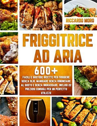 Friggitrice ad Aria: 600+ Facili e Gustose Ricette per Friggere Senza Olio. Mangiare Senza Rinunciare al Gusto e Senza Ingrassare. Inclusi 22 Preziosi Consigli per un Perfetto Utilizzo
