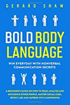 Bold Body Language: Win Everyday With Nonverbal Communication Secrets. A Beginner's Guide on How to Read, Analyze & Influe...
