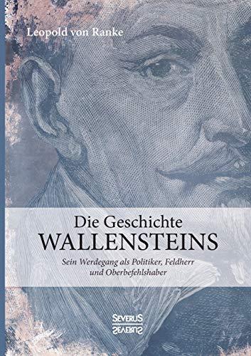 Die Geschichte Wallensteins: Sein Werdegang als Politiker, Feldherr und Oberbefehlshaber