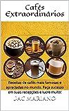 Cafés Extraordinários: Receitas de cafés mais famosas e apreciadas no mundo. Faça sucesso em suas recepções e lucre muito! (Portuguese Edition)