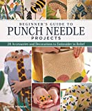 Michelet, J: Beginner's Guide to Punch Needle Projects: 26 Accessories and Decorations to Embroider in Relief
