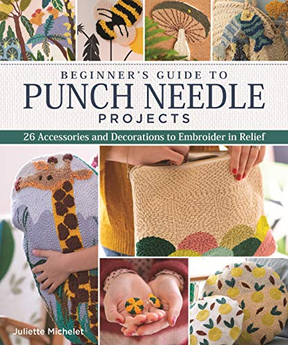Beginner's Guide to Punch Needle Projects: 26 Accessories and Decorations to Embroider in Relief (Landauer) Step-by-Step Instructions for Tags, Cushions, Home Décor, Toys, Stand-Up Houses, and More