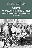 Guerre et exterminations à l'est - Hitler et la conquête de l'espace vital 1933-1945