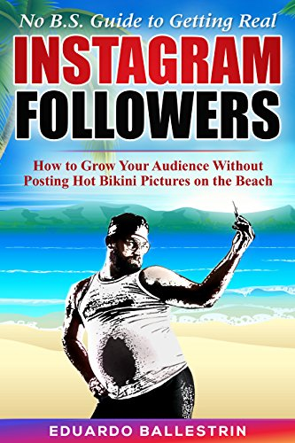 No B.S.Guide to Getting Real Instagram Followers: How to Grow Your Audience Without Posting Hot Bikini Pictures on the Beach (English Edition)